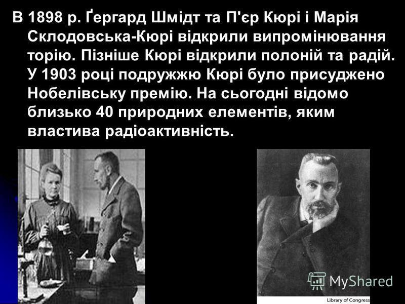 В 1898 р. Ґергард Шмідт та П'єр Кюрі і Марія Склодовська-Кюрі відкрили випромінювання торію. Пізніше Кюрі відкрили полоній та радій. У 1903 році подружжю Кюрі було присуджено Нобелівську премію. На сьогодні відомо близько 40 природних елементів, яким