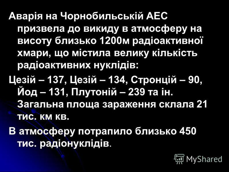Аварія на Чорнобильській АЕС призвела до викиду в атмосферу на висоту близько 1200м радіоактивної хмари, що містила велику кількість радіоактивних нуклідів: Цезій – 137, Цезій – 134, Стронцій – 90, Йод – 131, Плутоній – 239 та ін. Загальна площа зара