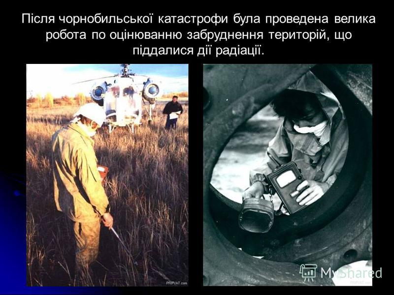 Після чорнобильської катастрофи була проведена велика робота по оцінюванню забруднення територій, що піддалися дії радіації.