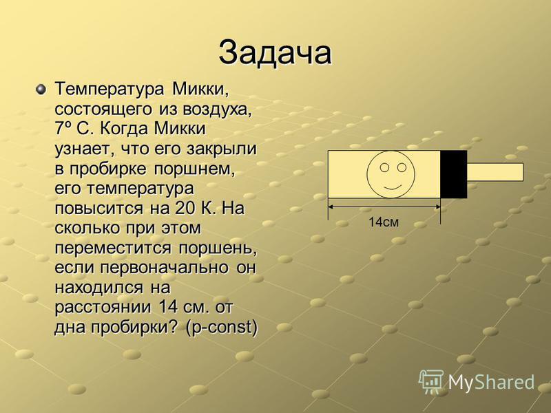 Задача Температура Микки, состоящего из воздуха, 7º С. Когда Микки узнает, что его закрыли в пробирке поршнем, его температура повысится на 20 К. На сколько при этом переместится поршень, если первоначально он находился на расстоянии 14 см. от дна пр