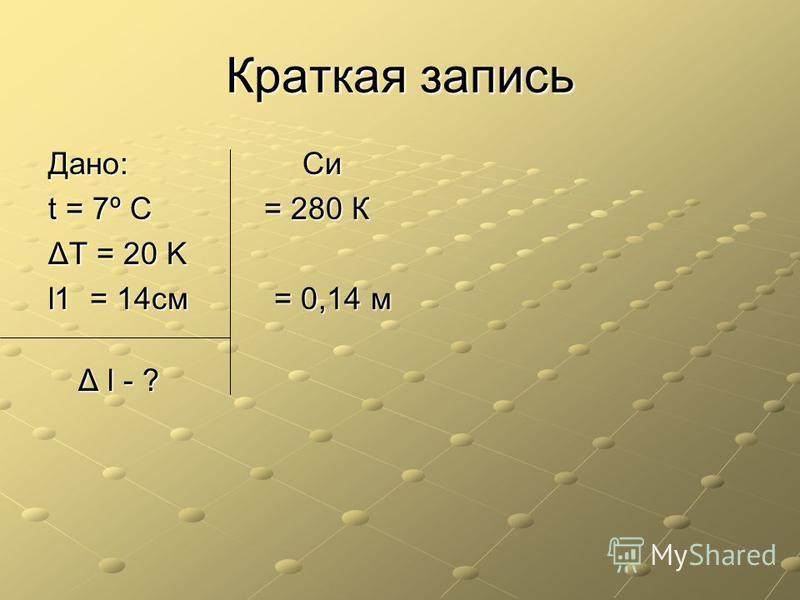 Краткая запись Дано: Си t = 7º C = 280 К ΔT = 20 K l1 = 14 см = 0,14 м Δ l - ?