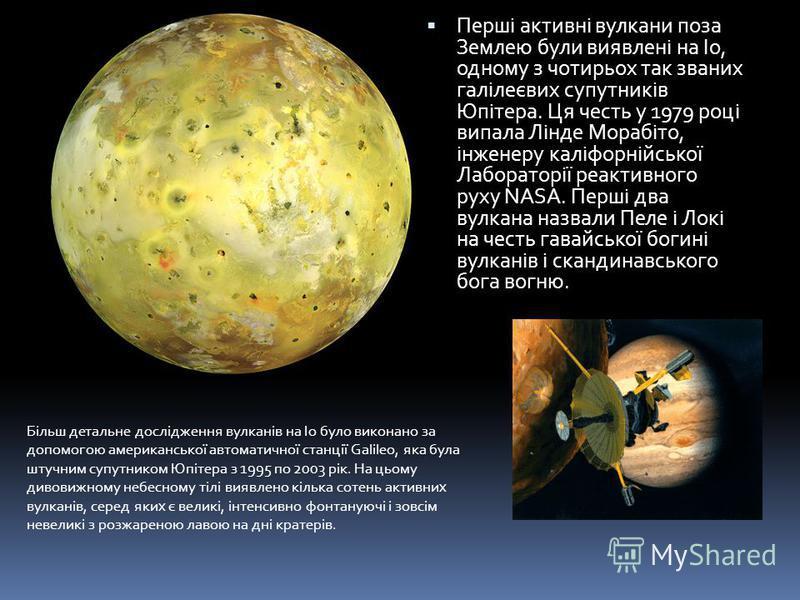 Перші активні вулкани поза Землею були виявлені на Іо, одному з чотирьох так званих галілеєвих супутників Юпітера. Ця честь у 1979 році випала Лінде Морабіто, інженеру каліфорнійської Лабораторії реактивного руху NASA. Перші два вулкана назвали Пеле