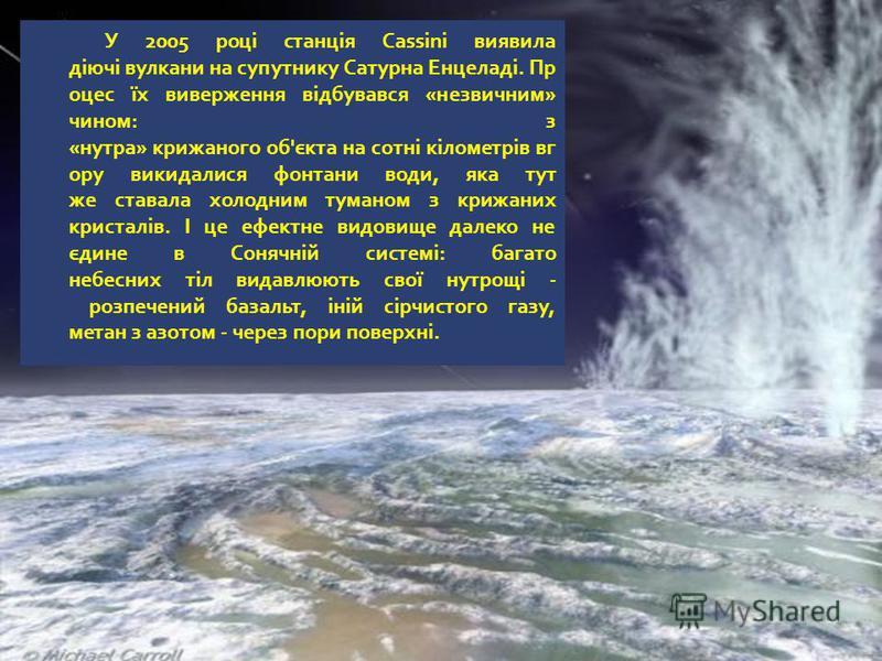 У 2005 році станція Cassini виявила діючі вулкани на супутнику Сатурна Енцеладі. Пр оцес їх виверження відбувався «незвичним» чином: з «нутра» крижаного об'єкта на сотні кілометрів вг ору викидалися фонтани води, яка тут же ставала холодним туманом з