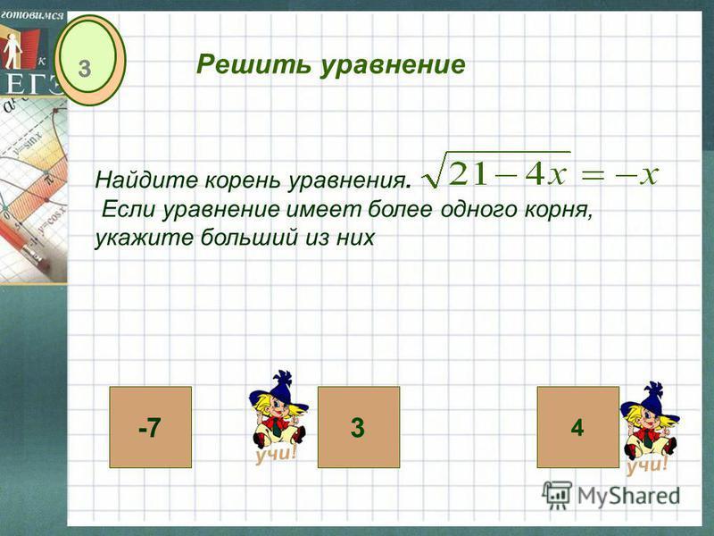 4 3-7 3 Решить уравнение Найдите корень уравнения. Если уравнение имеет более одного корня, укажите больший из них учи!