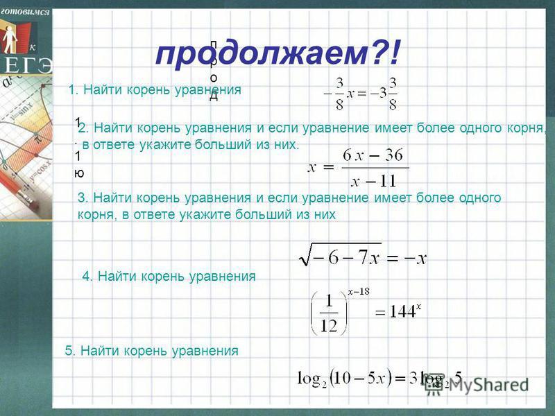 продпрод продолжаем?! 1.1 ю 1.1 ю 1. Найти корень уравнения 2. Найти корень уравнения и если уравнение имеет более одного корня, в ответе укажите больший из них. 3. Найти корень уравнения и если уравнение имеет более одного корня, в ответе укажите бо
