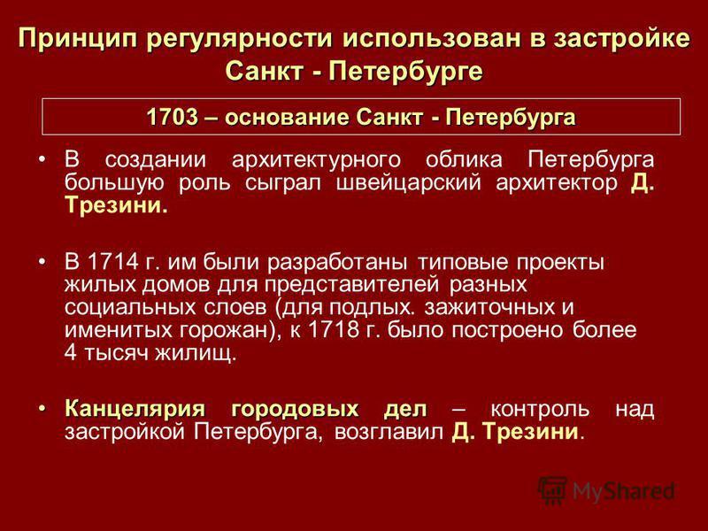 Принцип регулярности использован в застройке Санкт - Петербурге В создании архитектурного облика Петербурга большую роль сыграл швейцарский архитектор Д. Трезини. В 1714 г. им были разработаны типовые проекты жилых домов для представителей разных соц