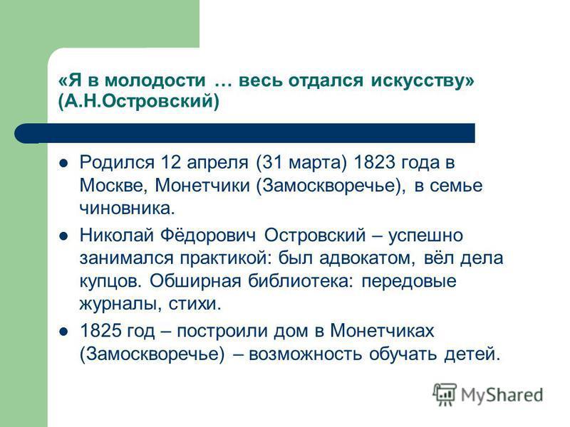«Я в молодости … весь отдался искусству» (А.Н.Островский) Родился 12 апреля (31 марта) 1823 года в Москве, Монетчики (Замоскворечье), в семье чиновника. Николай Фёдорович Островский – успешно занимался практикой: был адвокатом, вёл дела купцов. Обшир