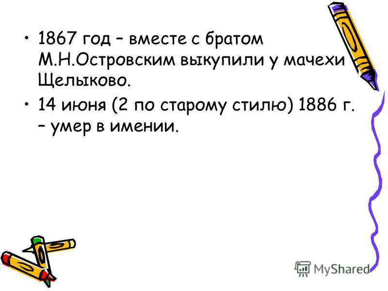 1867 год – вместе с братом М.Н.Островским выкупили у мачехи Щелыково. 14 июня (2 по старому стилю) 1886 г. – умер в имении.