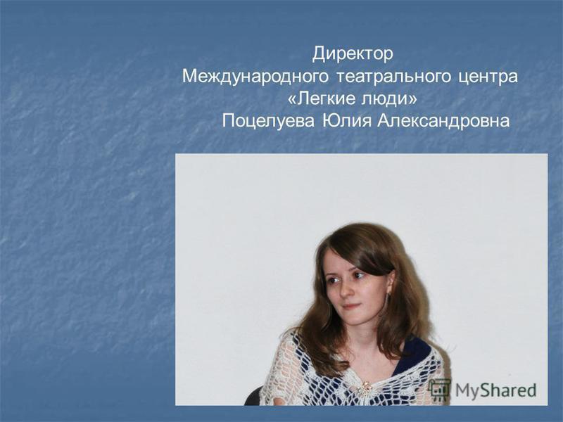 Директор Международного театрального центра «Легкие люди» Поцелуева Юлия Александровна