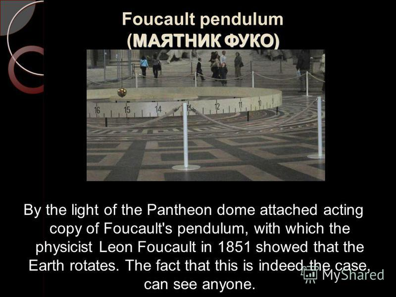 МАЯТНИК ФУКО) Foucault pendulum (МАЯТНИК ФУКО) By the light of the Pantheon dome attached acting copy of Foucault's pendulum, with which the physicist Leon Foucault in 1851 showed that the Earth rotates. The fact that this is indeed the case, can see