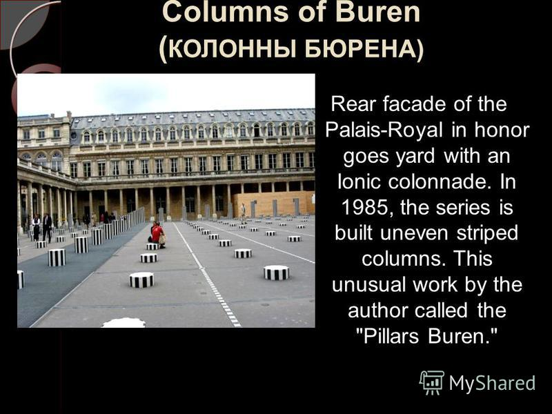 Columns of Buren ( КОЛОННЫ БЮРЕНА) Rear facade of the Palais-Royal in honor goes yard with an Ionic colonnade. In 1985, the series is built uneven striped columns. This unusual work by the author called the Pillars Buren.