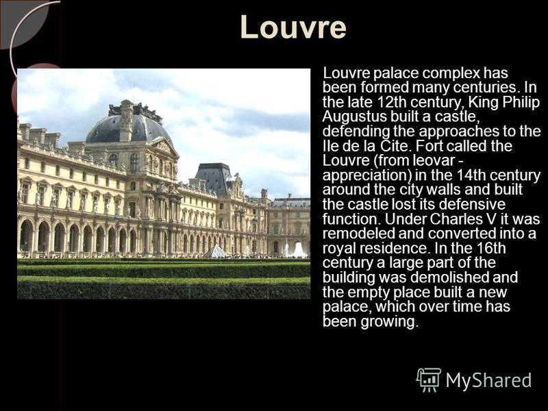 Louvre Louvre palace complex has been formed many centuries. In the late 12th century, King Philip Augustus built a castle, defending the approaches to the Ile de la Cite. Fort called the Louvre (from leovar - appreciation) in the 14th century around