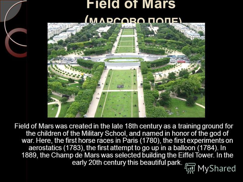 Field of Mars ( МАРСОВО ПОЛЕ) Field of Mars was created in the late 18th century as a training ground for the children of the Military School, and named in honor of the god of war. Here, the first horse races in Paris (1780), the first experiments on