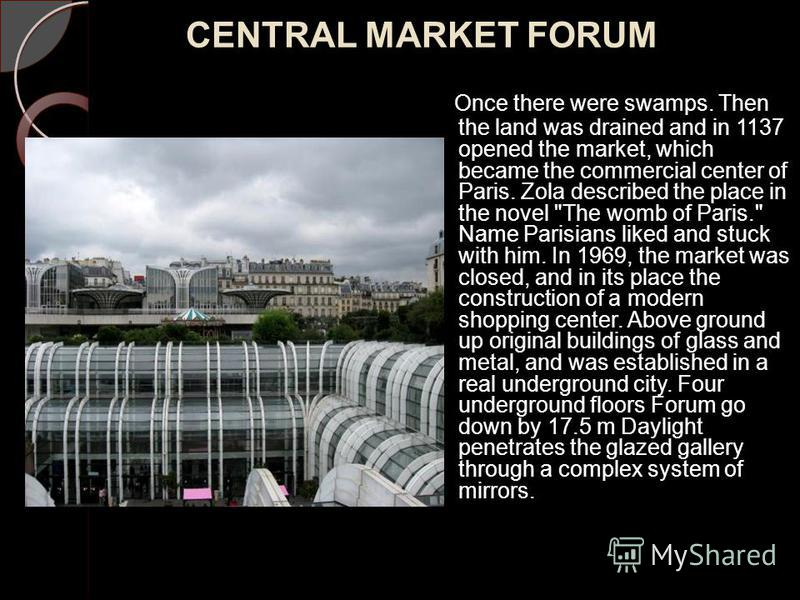 CENTRAL MARKET FORUM Once there were swamps. Then the land was drained and in 1137 opened the market, which became the commercial center of Paris. Zola described the place in the novel