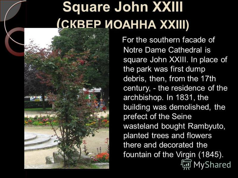 Square John XXIII ( СКВЕР ИОАННА XXIII) For the southern facade of Notre Dame Cathedral is square John XXIII. In place of the park was first dump debris, then, from the 17th century, - the residence of the archbishop. In 1831, the building was demoli