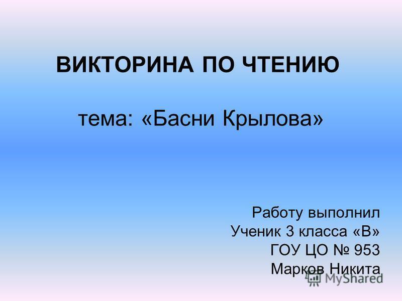 ВИКТОРИНА ПО ЧТЕНИЮ тема: «Басни Крылова» Работу выполнил Ученик 3 класса «В» ГОУ ЦО 953 Марков Никита