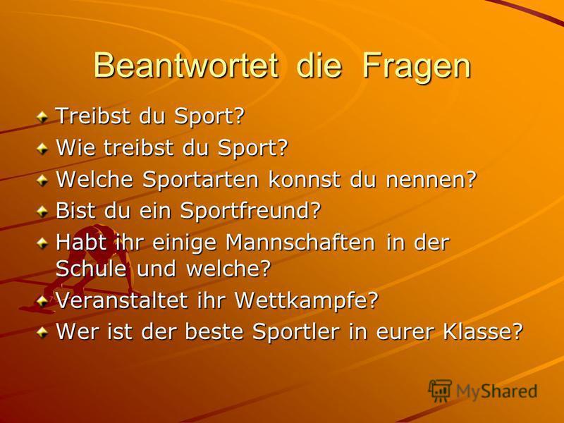 Beantwortet die Fragen Treibst du Sport? Wie treibst du Sport? Welche Sportarten konnst du nennen? Bist du ein Sportfreund? Habt ihr einige Mannschaften in der Schule und welche? Veranstaltet ihr Wettkampfe? Wer ist der beste Sportler in eurer Klasse