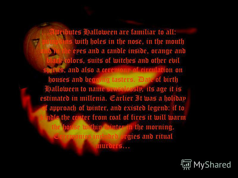 …Attributes Halloween are familiar to all: pumpkins with holes in the nose, in the mouth and in the eyes and a candle inside, orange and black colors, suits of witches and other evil spirits, and also a ceremony of circulation on houses and begging t