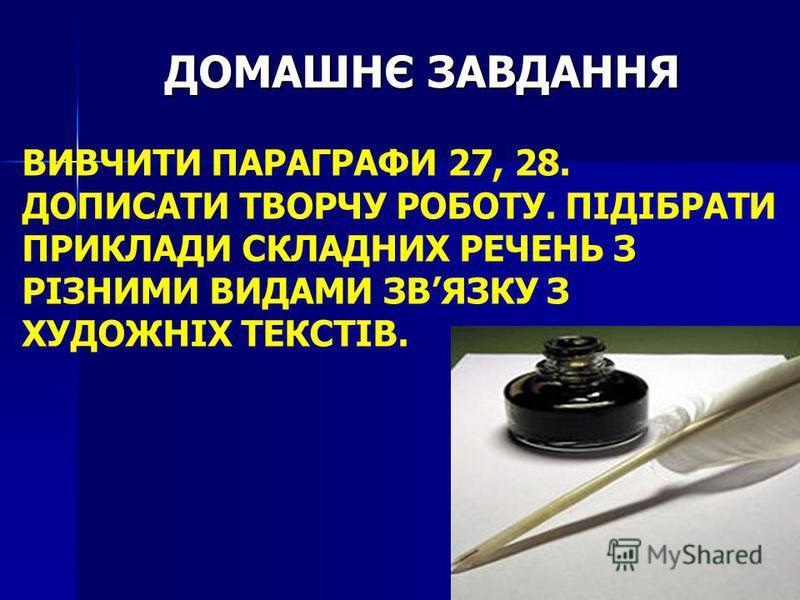 ДОМАШНЄ ЗАВДАННЯ ВИВЧИТИ ПАРАГРАФИ 27, 28. ДОПИСАТИ ТВОРЧУ РОБОТУ. ПІДІБРАТИ ПРИКЛАДИ СКЛАДНИХ РЕЧЕНЬ З РІЗНИМИ ВИДАМИ ЗВЯЗКУ З ХУДОЖНІХ ТЕКСТІВ.