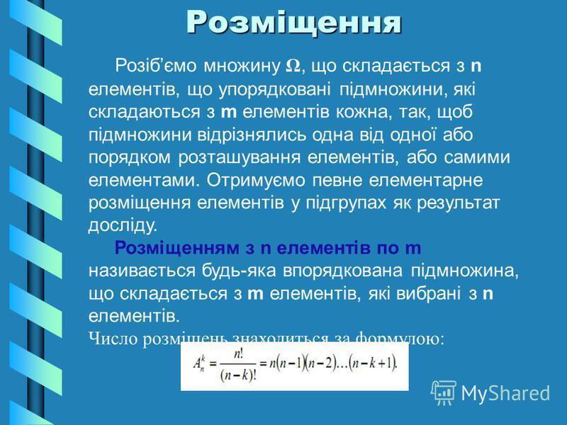 Розміщення Розміщення Розібємо множину Ω, що складається з n елементів, що упорядковані підмножини, які складаються з m елементів кожна, так, щоб підмножини відрізнялись одна від одної або порядком розташування елементів, або самими елементами. Отрим