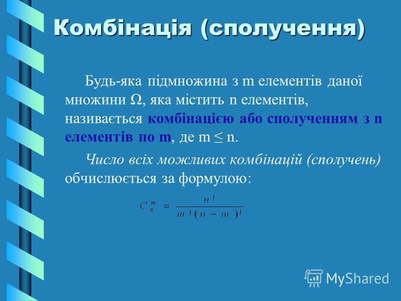 Комбінація (сполучення) Будь-яка підмножина з m елементів даної множини Ω, яка містить n елементів, називається комбінацією або сполученням з n елементів по m, де m n. Число всіх можливих комбінацій (сполучень) обчислюється за формулою: