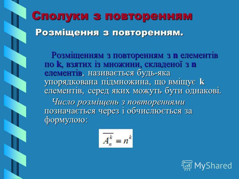 Сполуки з повторенням Розміщення з повторенням. Розміщенням з повторенням з n елементів по k, взятих із множини, складеної з n елементів, називається будь-яка упорядкована підмножина, що вміщує k елементів, серед яких можуть бути однакові. Розміщення