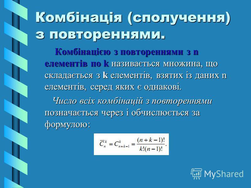Комбінація (сполучення) з повтореннями. Комбінацією з повтореннями з n елементів по k називається множина, що складається з k елементів, взятих із даних n елементів, серед яких є однакові. Комбінацією з повтореннями з n елементів по k називається мно