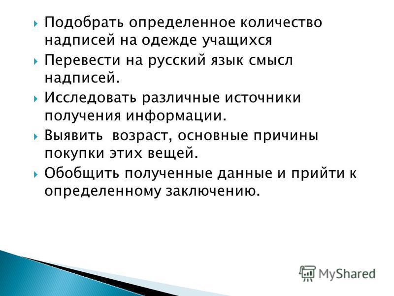 Подобрать определенное количество надписей на одежде учащихся Перевести на русский язык смысл надписей. Исследовать различные источники получения информации. Выявить возраст, основные причины покупки этих вещей. Обобщить полученные данные и прийти к