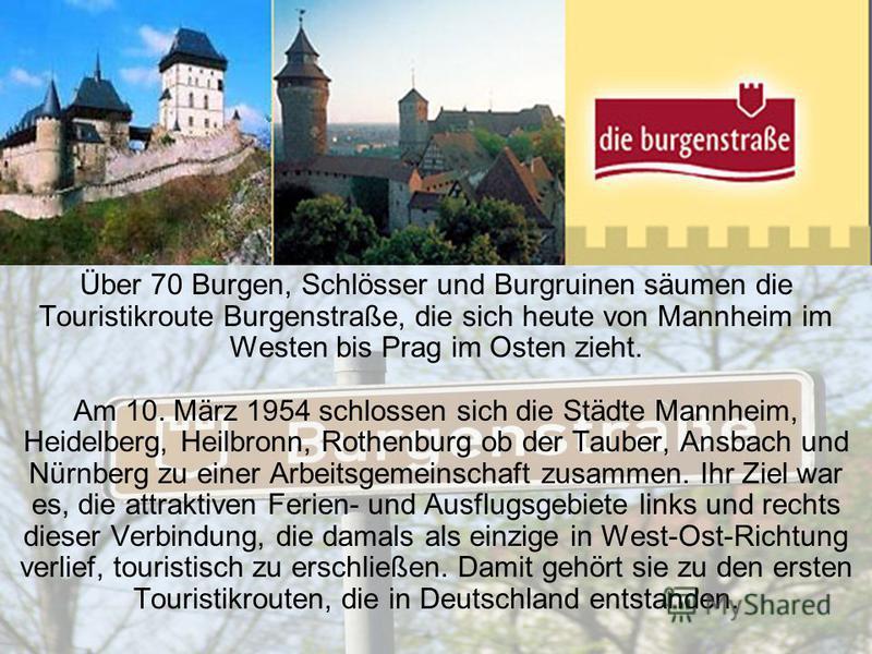 Über 70 Burgen, Schlösser und Burgruinen säumen die Touristikroute Burgenstraße, die sich heute von Mannheim im Westen bis Prag im Osten zieht. Am 10. März 1954 schlossen sich die Städte Mannheim, Heidelberg, Heilbronn, Rothenburg ob der Tauber, Ansb