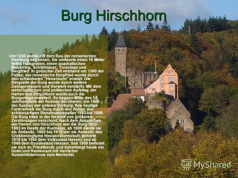 Burg Hirschhorn Um 1250 wurde mit dem Bau der romanischen Kernburg begonnen. Sie umfasste einen 16 Meter tiefen Halsgraben, einen quadratischen Mauerring, Schildmauer, Toranlage und Bergfried. In gotischer Zeit entstand um 1300 der Pallas; der romani