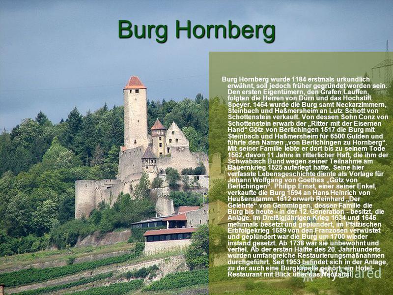 Burg Hornberg Burg Hornberg wurde 1184 erstmals urkundlich erwähnt, soll jedoch früher gegründet worden sein. Den ersten Eigentümern, den Grafen Lauffen, folgten die Herren von Dürn und das Hochstift Speyer. 1464 wurde die Burg samt Neckarzimmern, St