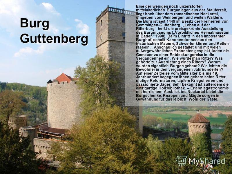 Burg Guttenberg Eine der wenigen noch unzerstörten mittelalterlichen Burganlagen aus der Stauferzeit, liegt hoch über dem romantischen Neckartal, umgeben von Weinbergen und weiten Wäldern. Die Burg ist seit 1449 im Besitz der Freiherren von Gemmingen