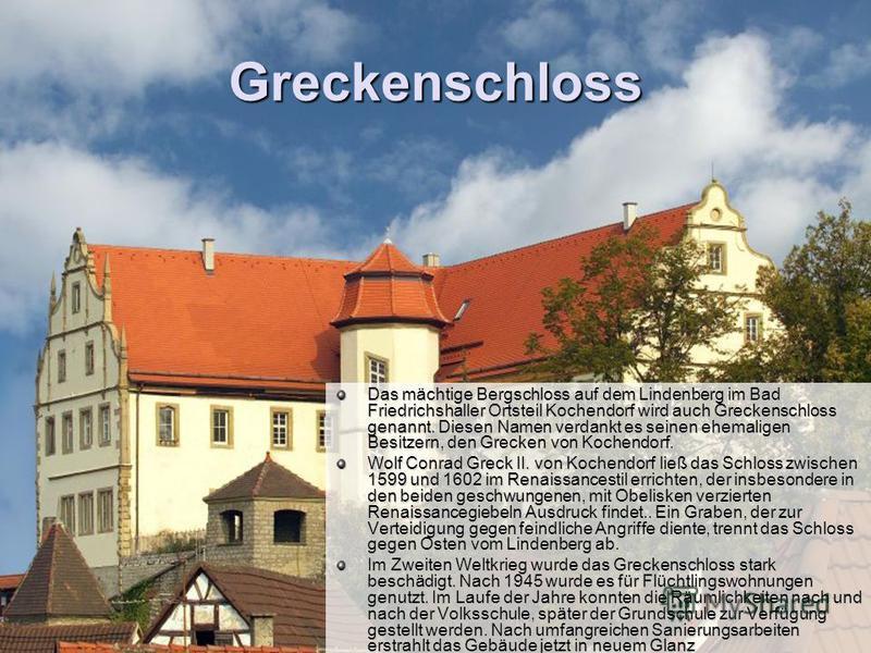 Greckenschloss Das mächtige Bergschloss auf dem Lindenberg im Bad Friedrichshaller Ortsteil Kochendorf wird auch Greckenschloss genannt. Diesen Namen verdankt es seinen ehemaligen Besitzern, den Grecken von Kochendorf. Wolf Conrad Greck II. von Koche