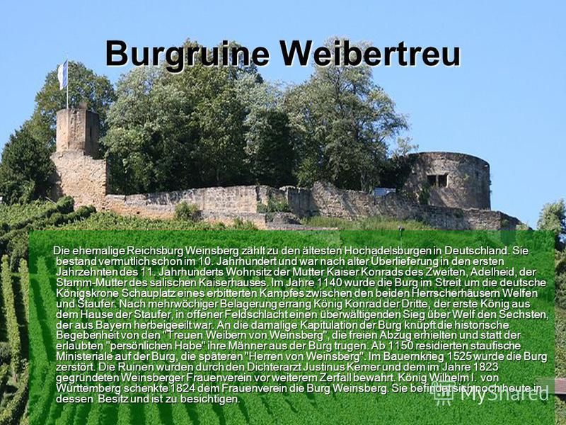 Burgruine Weibertreu Die ehemalige Reichsburg Weinsberg zählt zu den ältesten Hochadelsburgen in Deutschland. Sie bestand vermutlich schon im 10. Jahrhundert und war nach alter Überlieferung in den ersten Jahrzehnten des 11. Jahrhunderts Wohnsitz der