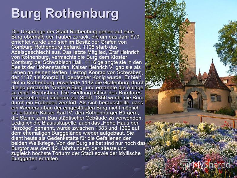 Burg Rothenburg Die Ursprünge der Stadt Rothenburg gehen auf eine Burg oberhalb der Tauber zurück, die um das Jahr 970 errichtet wurde und sich im Besitz der Grafen von Comburg-Rothenburg befand. 1108 starb das Adelsgeschlecht aus. Das letzte Mitglie