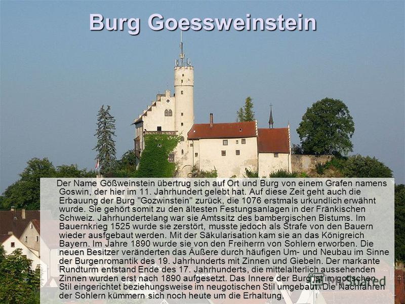 Burg Goessweinstein Der Name Gößweinstein übertrug sich auf Ort und Burg von einem Grafen namens Goswin, der hier im 11. Jahrhundert gelebt hat. Auf diese Zeit geht auch die Erbauung der Burg