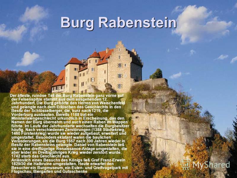 Burg Rabenstein Der älteste, ruinöse Teil der Burg Rabenstein ganz vorne auf der Felsenspitze stammt aus dem ausgehenden 12. Jahrhundert. Die Burg gehörte den Herren von Waischenfeld und gelangte nach dem Erlöschen des Geschlechts in den Besitz der S