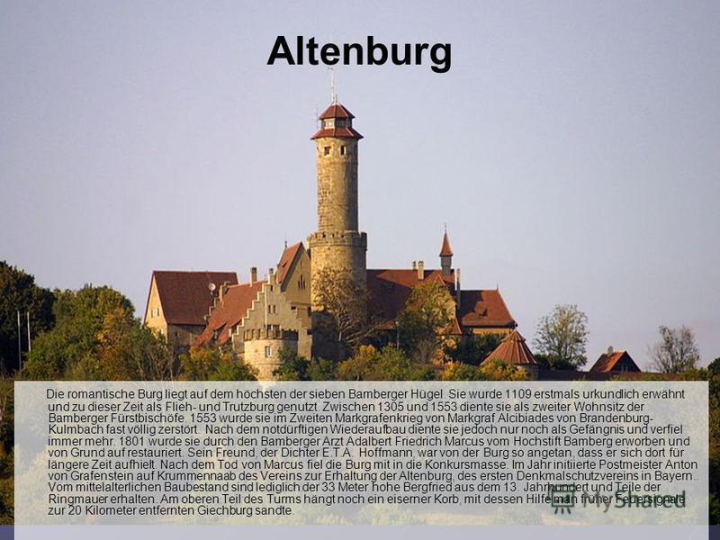 Altenburg Die romantische Burg liegt auf dem höchsten der sieben Bamberger Hügel. Sie wurde 1109 erstmals urkundlich erwähnt und zu dieser Zeit als Flieh- und Trutzburg genutzt. Zwischen 1305 und 1553 diente sie als zweiter Wohnsitz der Bamberger Für
