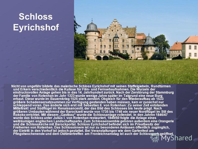 Schloss Eyrichshof Nicht von ungefähr bildete das malerische Schloss Eyrichshof mit seinen Staffelgiebeln, Rundtürmen und Erkern verschiedentlich die Kulisse für Film- und Fernsehaufnahmen. Die Wurzeln der eindrucksvollen Anlage gehen bis in das 14.