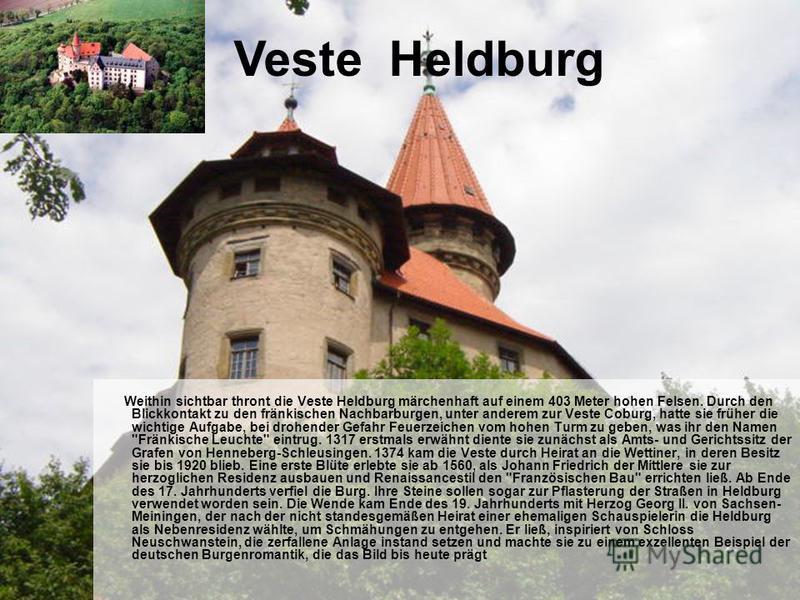 Weithin sichtbar thront die Veste Heldburg märchenhaft auf einem 403 Meter hohen Felsen. Durch den Blickkontakt zu den fränkischen Nachbarburgen, unter anderem zur Veste Coburg, hatte sie früher die wichtige Aufgabe, bei drohender Gefahr Feuerzeichen