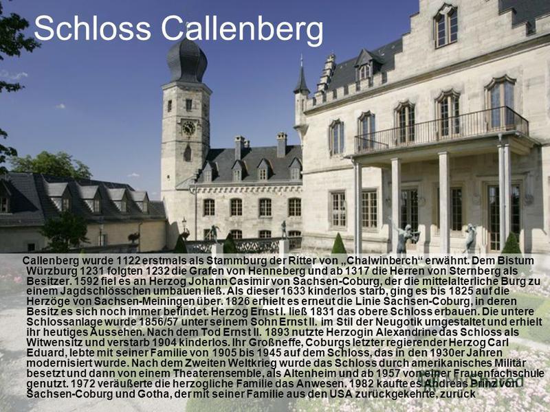 Schloss Callenberg Callenberg wurde 1122 erstmals als Stammburg der Ritter von Chalwinberch erwähnt. Dem Bistum Würzburg 1231 folgten 1232 die Grafen von Henneberg und ab 1317 die Herren von Sternberg als Besitzer. 1592 fiel es an Herzog Johann Casim