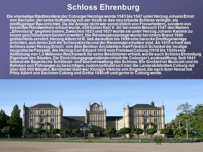 Schloss Ehrenburg Die ehemalige Stadtresidenz der Coburger Herzöge wurde 1543 bis 1547 unter Herzog Johann Ernst von Sachsen, der seine Hofhaltung von der Veste in das neu erbaute Schloss verlegte, als dreiflügeliger Bau errichtet. Da die Anlage nich