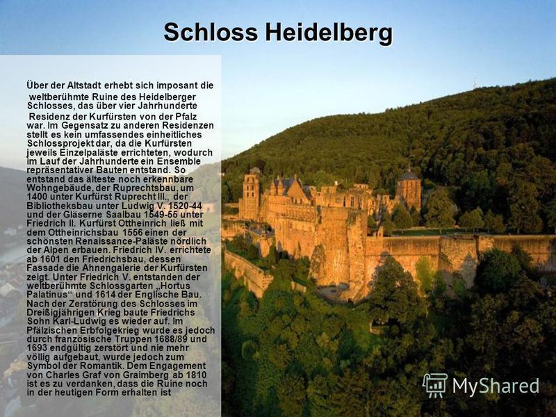 Schloss Heidelberg Über der Altstadt erhebt sich imposant die weltberühmte Ruine des Heidelberger Schlosses, das über vier Jahrhunderte Residenz der Kurfürsten von der Pfalz war. Im Gegensatz zu anderen Residenzen stellt es kein umfassendes einheitli