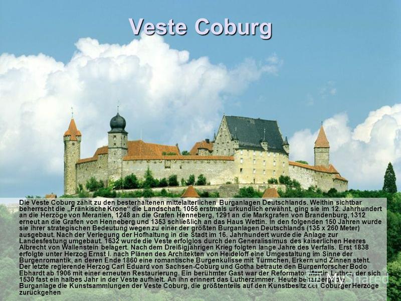 Veste Coburg Die Veste Coburg zählt zu den besterhaltenen mittelalterlichen Burganlagen Deutschlands. Weithin sichtbar beherrscht die Fränkische Krone die Landschaft. 1056 erstmals urkundlich erwähnt, ging sie im 12. Jahrhundert an die Herzöge von Me