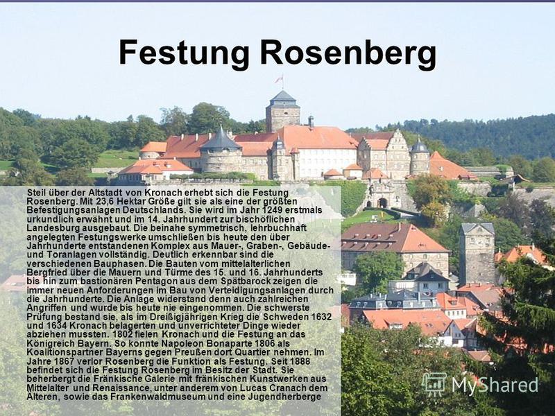 Festung Rosenberg Steil über der Altstadt von Kronach erhebt sich die Festung Rosenberg. Mit 23,6 Hektar Größe gilt sie als eine der größten Befestigungsanlagen Deutschlands. Sie wird im Jahr 1249 erstmals urkundlich erwähnt und im 14. Jahrhundert zu