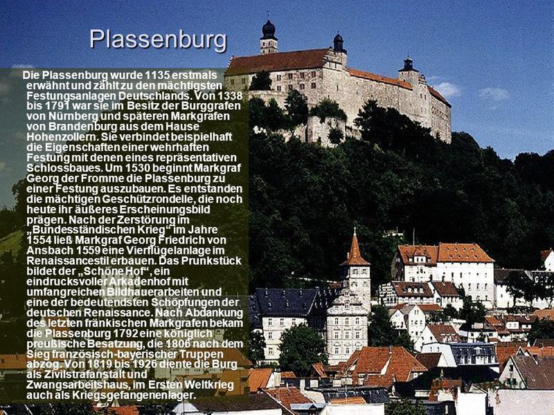 Plassenburg Die Plassenburg wurde 1135 erstmals erwähnt und zählt zu den mächtigsten Festungsanlagen Deutschlands. Von 1338 bis 1791 war sie im Besitz der Burggrafen von Nürnberg und späteren Markgrafen von Brandenburg aus dem Hause Hohenzollern. Sie