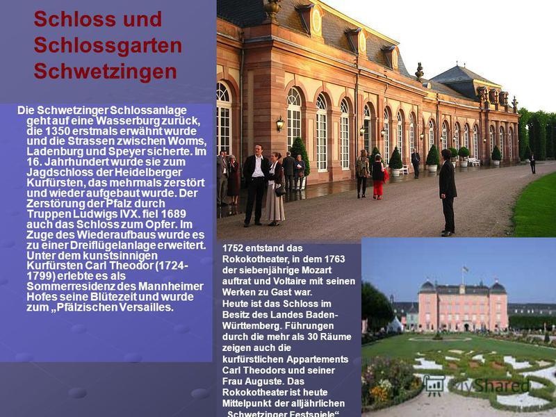 Schloss und Schlossgarten Schwetzingen Die Schwetzinger Schlossanlage geht auf eine Wasserburg zurück, die 1350 erstmals erwähnt wurde und die Strassen zwischen Worms, Ladenburg und Speyer sicherte. Im 16. Jahrhundert wurde sie zum Jagdschloss der He