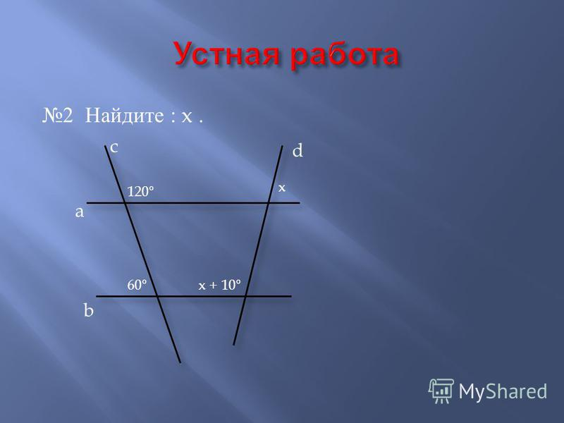 2 Найдите : x. a b c d 120 ° 60 ° x x + 10 °