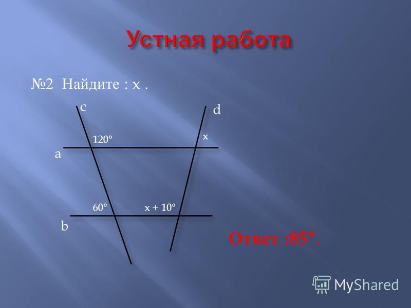 2 Найдите : x. a b c d 120 ° 60 ° x x + 10 ° Ответ : 85 °.