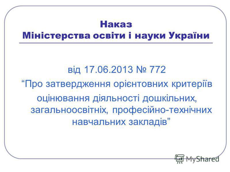 Наказ Міністерства освіти і науки України від 17.06.2013 772 Про затвердження орієнтовних критеріїв оцінювання діяльності дошкільних, загальноосвітніх, професійно-технічних навчальних закладів